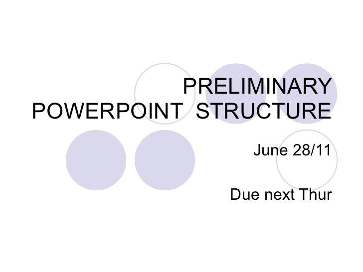 PRELIMINARY POWERPOINT  STRUCTURE June 28/11 Due next Thur