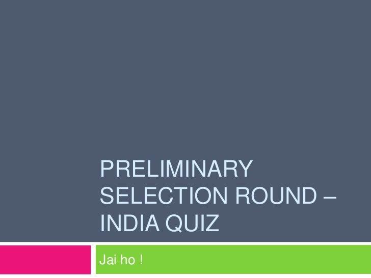 Preliminary selection round – india quiz<br />Jai ho ! <br />