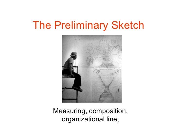 The Preliminary Sketch    Measuring, composition,      organizational line,
