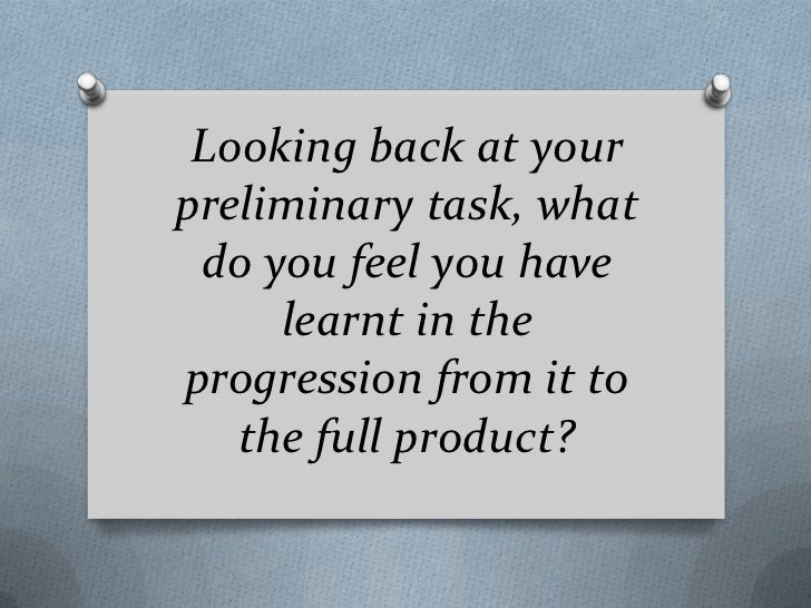 Looking back at yourpreliminary task, what do you feel you have     learnt in theprogression from it to   the full product?