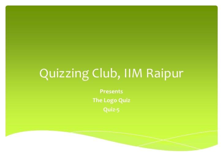 Quizzing Club, IIM Raipur<br />Presents<br />The Logo Quiz<br />Quiz-5<br />
