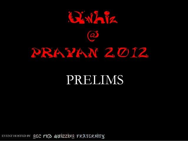 Qwhiz                      @                  PRAYAN 2012                     PRELIMSEVENT HOSTED BY