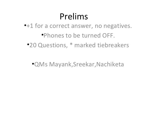 Prelims•+1 for a correct answer, no negatives.      •Phones to be turned OFF. •20 Questions, * marked tiebreakers  •QMs Ma...