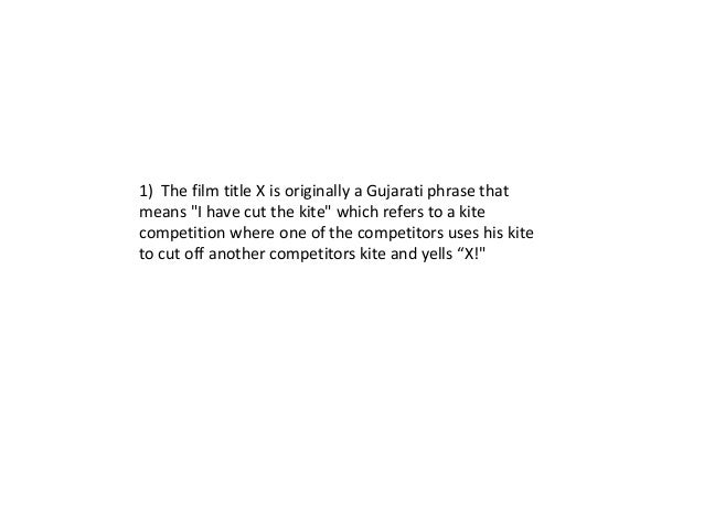 """1) The film title X is originally a Gujarati phrase thatmeans """"I have cut the kite"""" which refers to a kitecompetition wher..."""