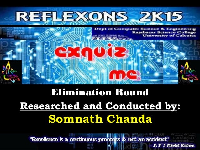Elimination RoundElimination Round Researched and Conducted by: Somnath Chanda