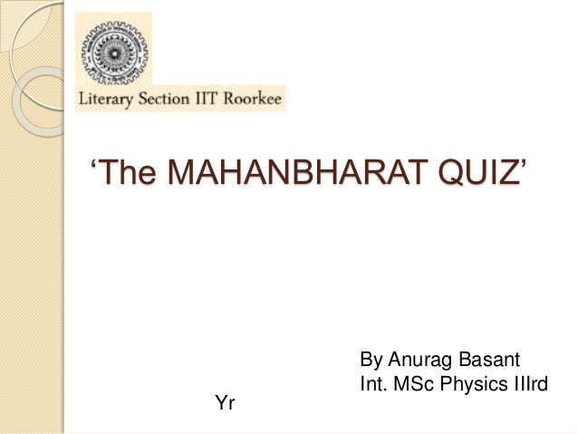 'The MAHANBHARAT QUIZ' By Anurag Basant Int. MSc Physics IIIrd Yr