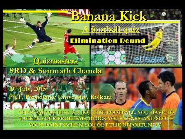Banana KickBanana Kick A football quizA football quiz 1919thth July, 2015July, 2015 PLT, Presidency University, KolkataPLT...