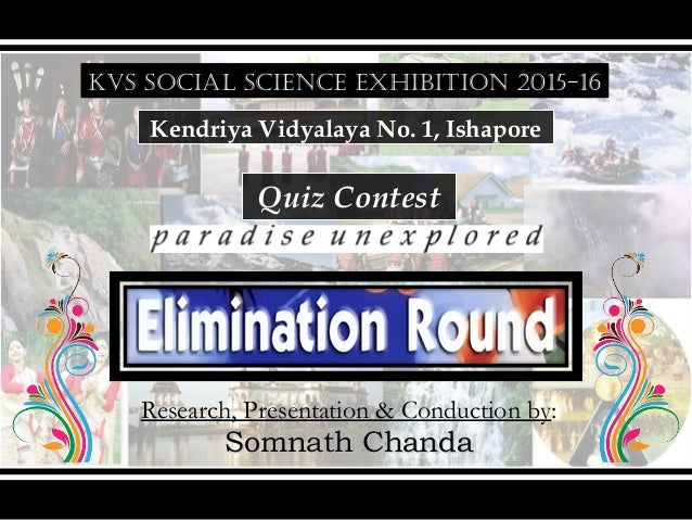 KVS SOCIAL SCIENCE EXHIBITION 2015-16 Kendriya Vidyalaya No. 1, Ishapore Quiz Contest Research, Presentation & Conduction ...