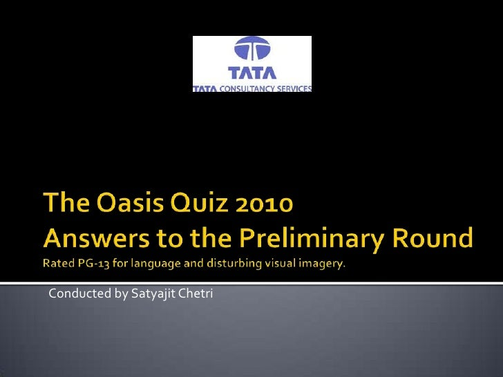 The Oasis Quiz 2010Answers to the Preliminary RoundRated PG-13 for language and disturbing visual imagery.<br />Conducted ...