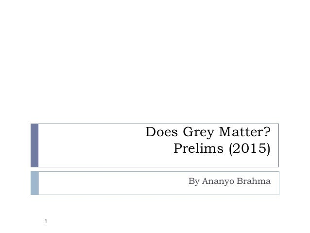 Does Grey Matter? Prelims (2015) By Ananyo Brahma 1