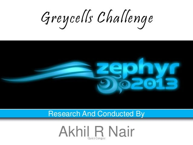 Greycells Challenge Research And Conducted By   Akhil R Nair           Quizz Congoz