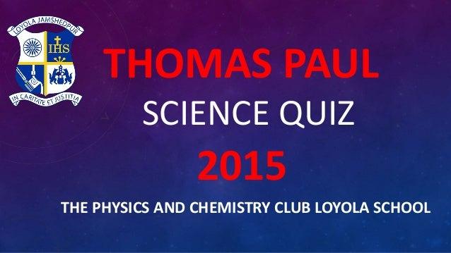 THOMAS PAUL SCIENCE QUIZ 2015 THE PHYSICS AND CHEMISTRY CLUB LOYOLA SCHOOL