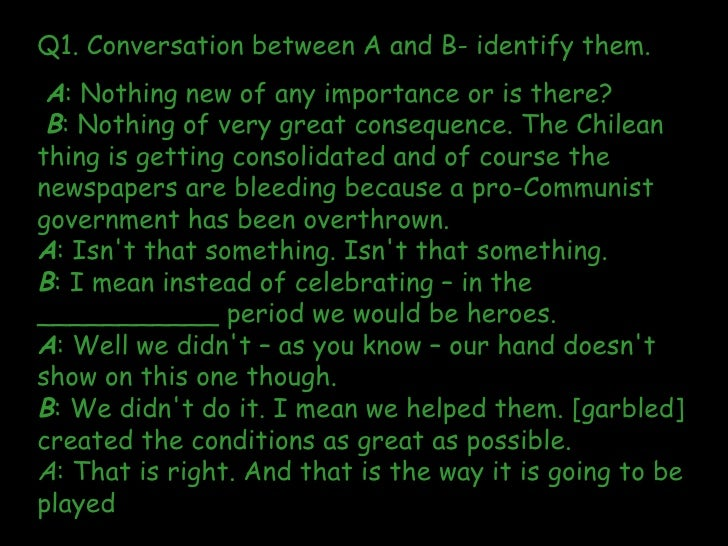 Q1. Conversation between A and B- identify them.  A : Nothing new of any importance or is there? B : Nothing of very great...