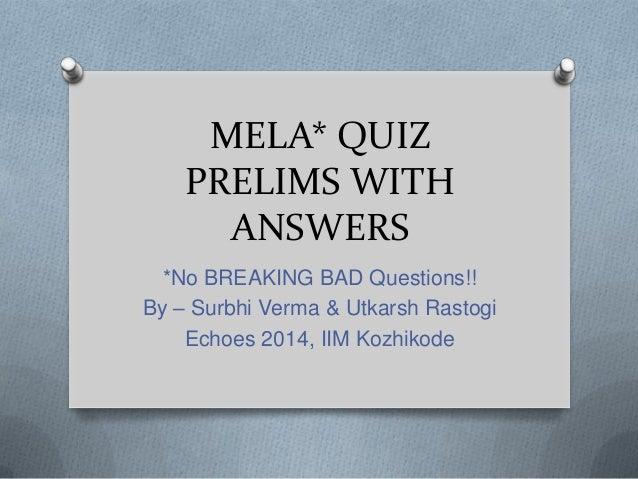 MELA* QUIZ PRELIMS WITH ANSWERS *No BREAKING BAD Questions!! By – Surbhi Verma & Utkarsh Rastogi Echoes 2014, IIM Kozhikod...
