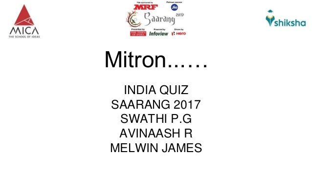 Mitron..…. INDIA QUIZ SAARANG 2017 SWATHI P.G AVINAASH R MELWIN JAMES
