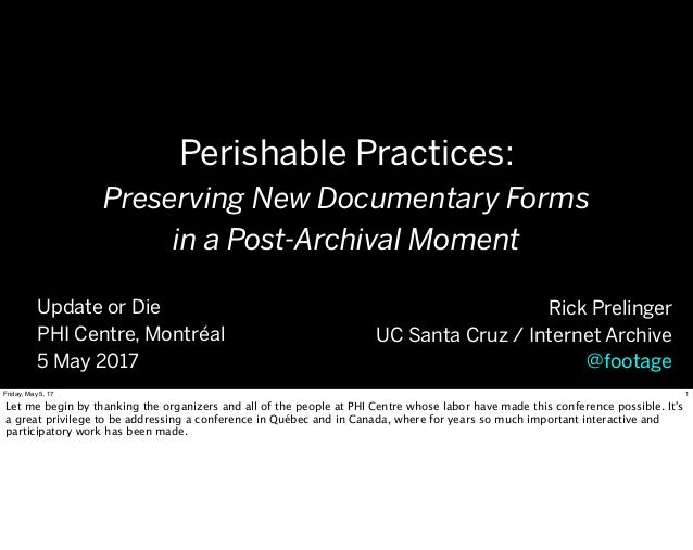 Perishable Practices: Preserving New Documentary Forms in a Post-Archival Moment Rick Prelinger UC Santa Cruz / Internet A...