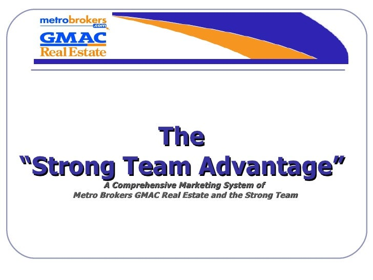 """The  """" Strong Team Advantage""""   A Comprehensive Marketing System of  Metro Brokers GMAC Real Estate and the Strong Team"""