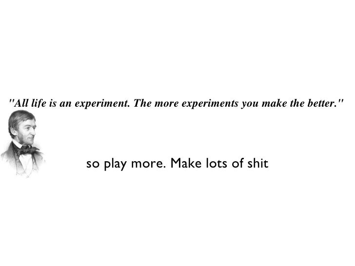 """All life is an experiment. The more experiments you make the better."" so play more. Make lots of shit"