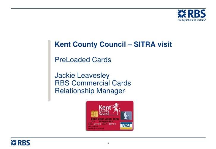 Kent County Council – SITRA visitPreLoaded CardsJackie LeavesleyRBS Commercial CardsRelationship Manager              1