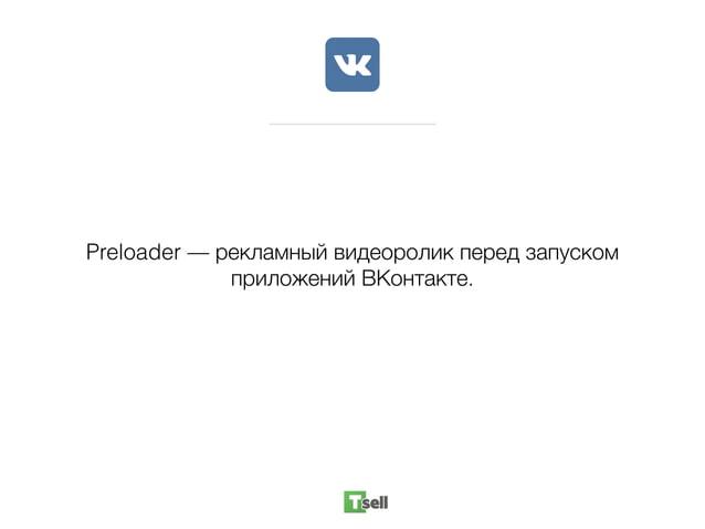 Preloader — рекламный видеоролик перед запуском приложений ВКонтакте.