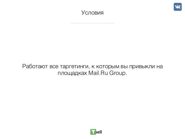Условия Работают все таргетинги, к которым вы привыкли на площадках Mail.Ru Group.