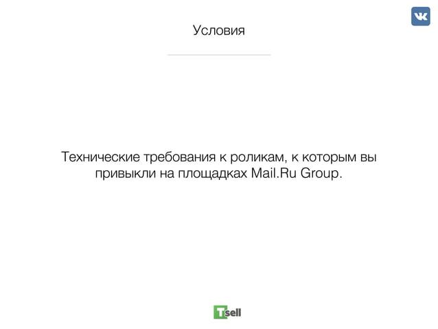 Условия Технические требования к роликам, к которым вы привыкли на площадках Mail.Ru Group.