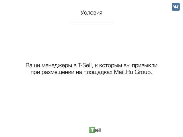 Условия Ваши менеджеры в T-Sell, к которым вы привыкли при размещении на площадках Mail.Ru Group.