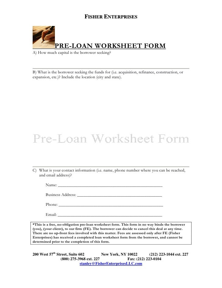 FISHER ENTERPRISES                  PRE-LOAN WORKSHEET FORM A) How much capital is the borrower seeking?    B) What is the...
