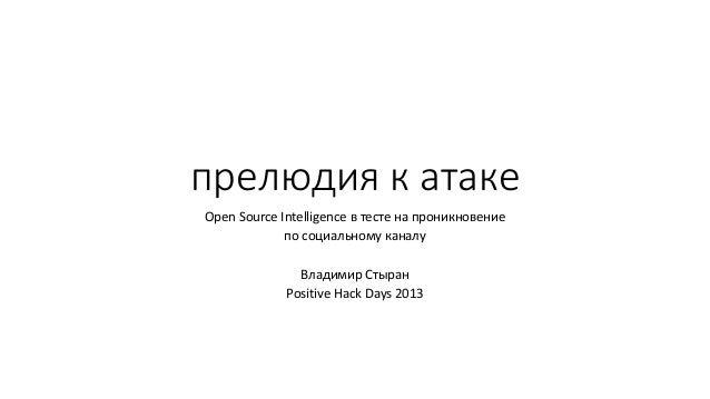 прелюдия к атакеOpen Source Intelligence в тесте на проникновениепо социальному каналуВладимир СтыранPositive Hack Days 2013
