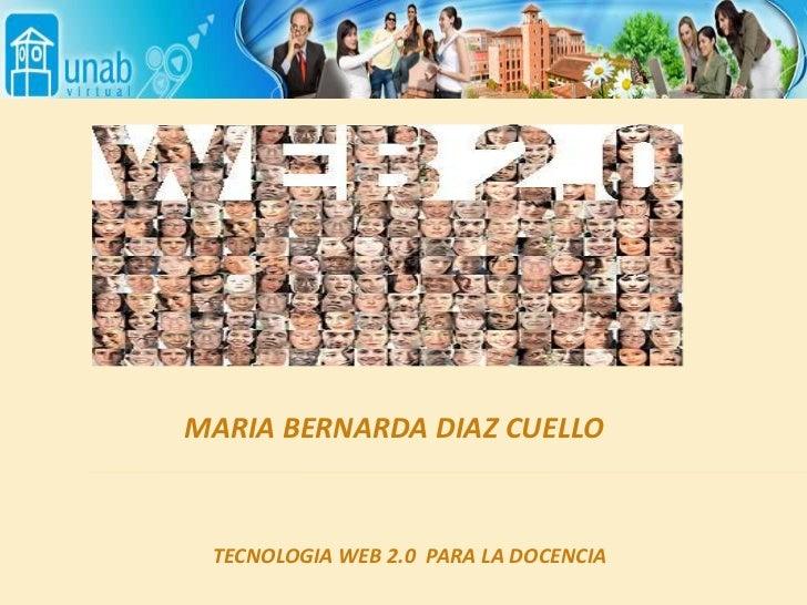 MARIA BERNARDA DIAZ CUELLO<br />TECNOLOGIA WEB 2.0  PARA LA DOCENCIA<br />