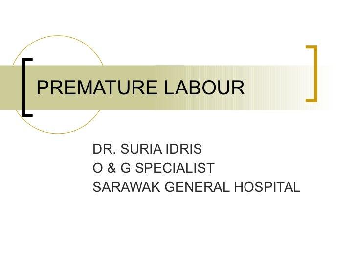 PREMATURE LABOUR DR. SURIA IDRIS O & G SPECIALIST SARAWAK GENERAL HOSPITAL