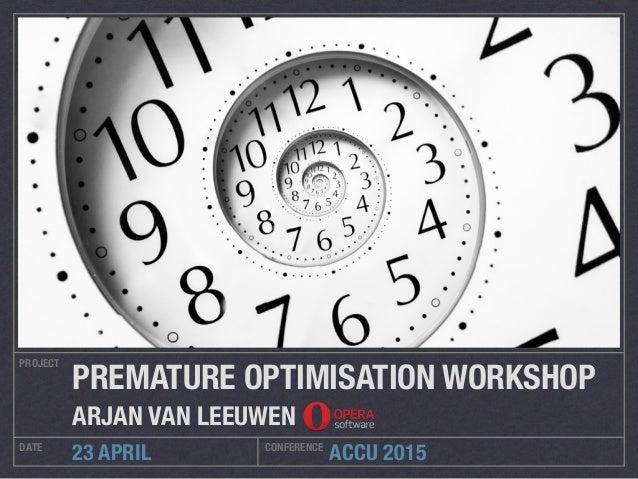 ACCU 2015 PROJECT DATE CONFERENCE 23 APRIL PREMATURE OPTIMISATION WORKSHOP ARJAN VAN LEEUWEN