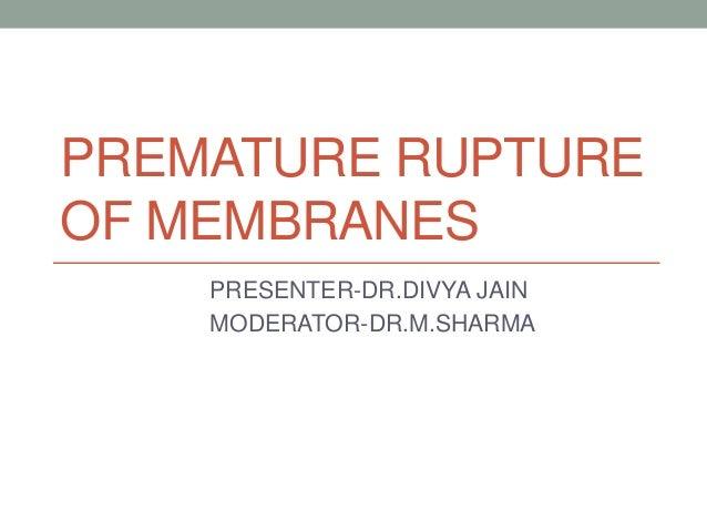 PREMATURE RUPTURE OF MEMBRANES PRESENTER-DR.DIVYA JAIN MODERATOR-DR.M.SHARMA