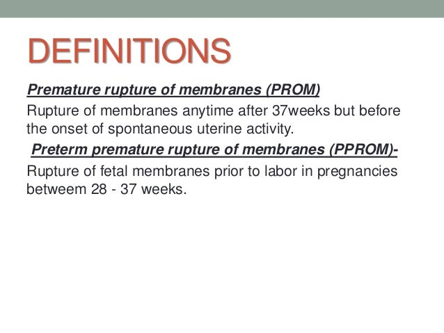 DEFINITIONS Premature rupture of membranes (PROM) Rupture of membranes anytime after 37weeks but before the onset of spont...