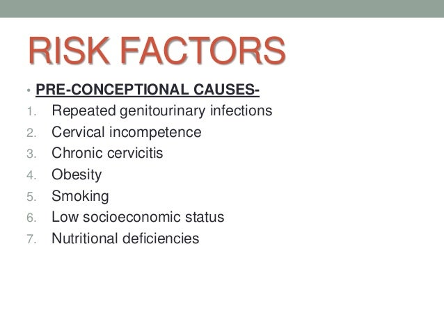 RISK FACTORS • PRE-CONCEPTIONAL CAUSES- 1. Repeated genitourinary infections 2. Cervical incompetence 3. Chronic cerviciti...