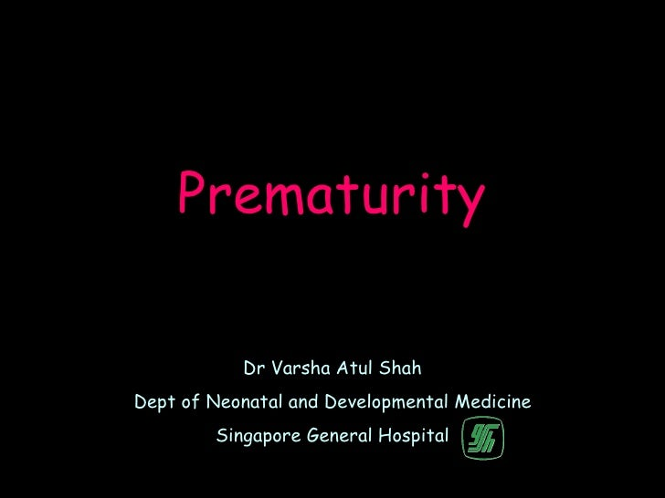 Prematurity           Dr Varsha Atul ShahDept of Neonatal and Developmental Medicine        Singapore General Hospital