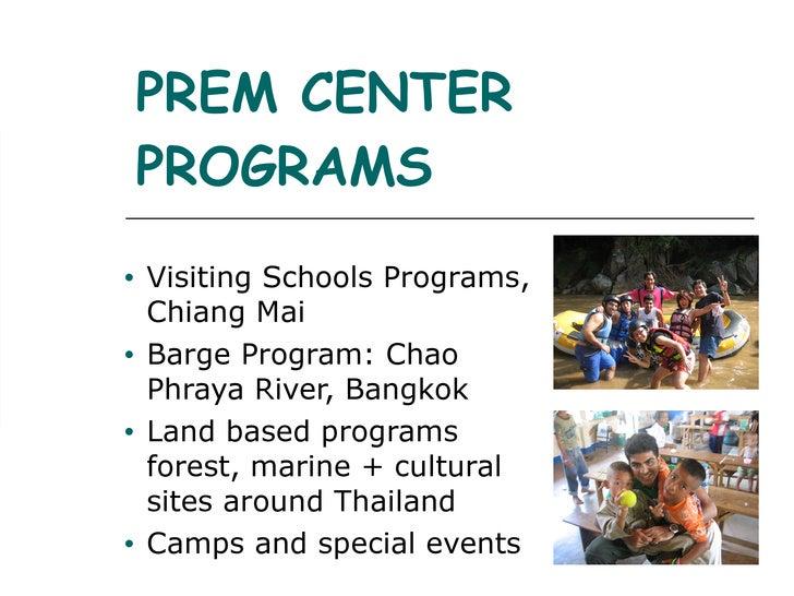 PREM CENTER PROGRAMS <ul><li>Visiting Schools Programs, Chiang Mai </li></ul><ul><li>Barge Program: Chao Phraya River, Ban...