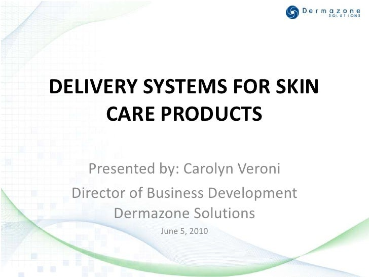 DELIVERY SYSTEMS FOR SKIN CARE PRODUCTS<br />Presented by: Carolyn Veroni <br />Director of Business Development Dermazone...