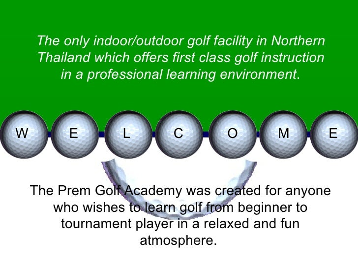 W E L C O M E The only indoor/outdoor golf facility in Northern Thailand which offers first class golf instruction in a pr...