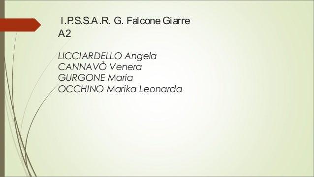 I.P.S.S.A.R. G. FalconeGiarre A2 LICCIARDELLO Angela CANNAVÒ Venera GURGONE Maria OCCHINO Marika Leonarda
