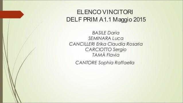 ELENCO VINCITORI DELF PRIM A1.1 Maggio 2015 BASILE Daria SEMINARA Luca CANCILLERI Erika Claudia Rosaria CARCIOTTO Sergio T...