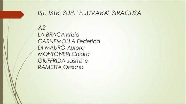 "IST. ISTR. SUP. ""F.JUVARA"" SIRACUSA A2 LA BRACA Krizia CARNEMOLLA Federica DI MAURO Aurora MONTONERI Chiara GIUFFRIDA Jasm..."