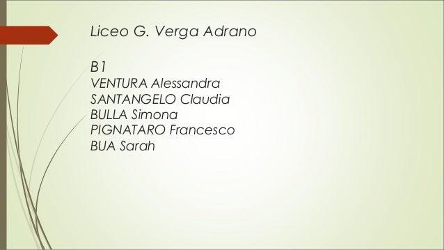 Liceo G. Verga Adrano B1 VENTURA Alessandra SANTANGELO Claudia BULLA Simona PIGNATARO Francesco BUA Sarah