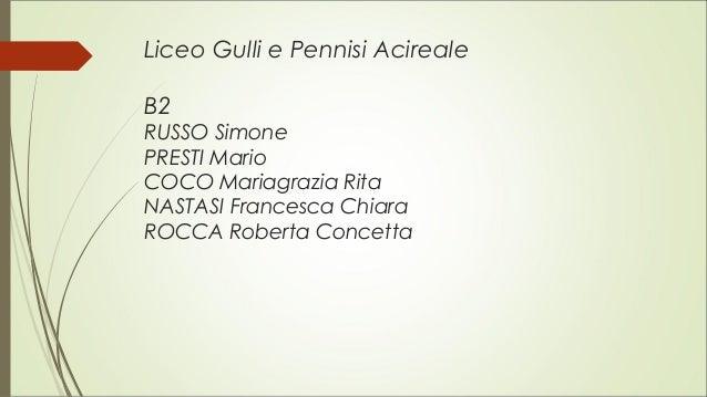Liceo Gulli e Pennisi Acireale B2 RUSSO Simone PRESTI Mario COCO Mariagrazia Rita NASTASI Francesca Chiara ROCCA Roberta C...
