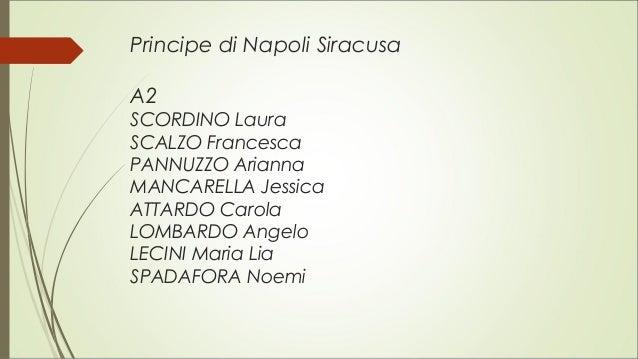 Principe di Napoli Siracusa A2 SCORDINO Laura SCALZO Francesca PANNUZZO Arianna MANCARELLA Jessica ATTARDO Carola LOMBARDO...