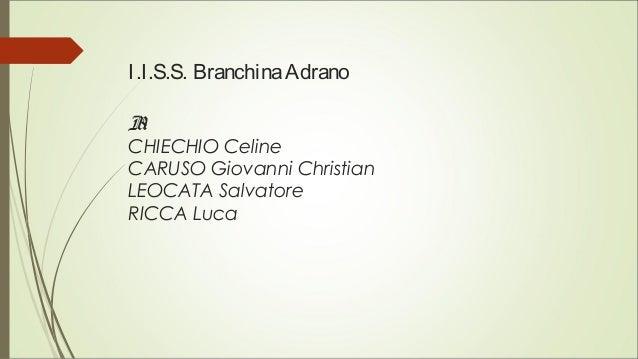 I.I.S.S. BranchinaAdrano B1 CHIECHIO Celine CARUSO Giovanni Christian LEOCATA Salvatore RICCA Luca