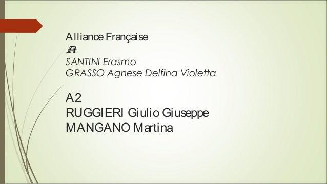 AllianceFrançaise A1 SANTINI Erasmo GRASSO Agnese Delfina Violetta A2 RUGGIERI Giulio Giuseppe MANGANO Martina