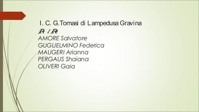 I. C. G.Tomasi di LampedusaGravina A1 / A2 AMORE Salvatore GUGLIELMINO Federica MAUGERI Arianna PERGAUS Shaiana OLIVERI Ga...
