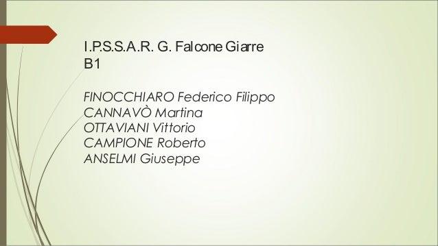 I.P.S.S.A.R. G. FalconeGiarre B1 FINOCCHIARO Federico Filippo CANNAVÒ Martina OTTAVIANI Vittorio CAMPIONE Roberto ANSELMI ...