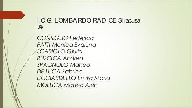 I.C G. LOMBARDO RADICE Siracusa A2 CONSIGLIO Federica PATTI Monica Evaluna SCARIOLO Giulia RUSCICA Andrea SPAGNOLO Matteo ...